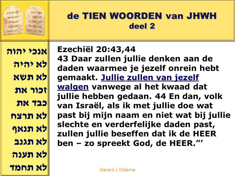 Gerard J.Wijtsma de TIEN WOORDEN van JHWH deel 2 Ezechiël 20:43,44 43 Daar zullen jullie denken aan de daden waarmee je jezelf onrein hebt gemaakt. Ju