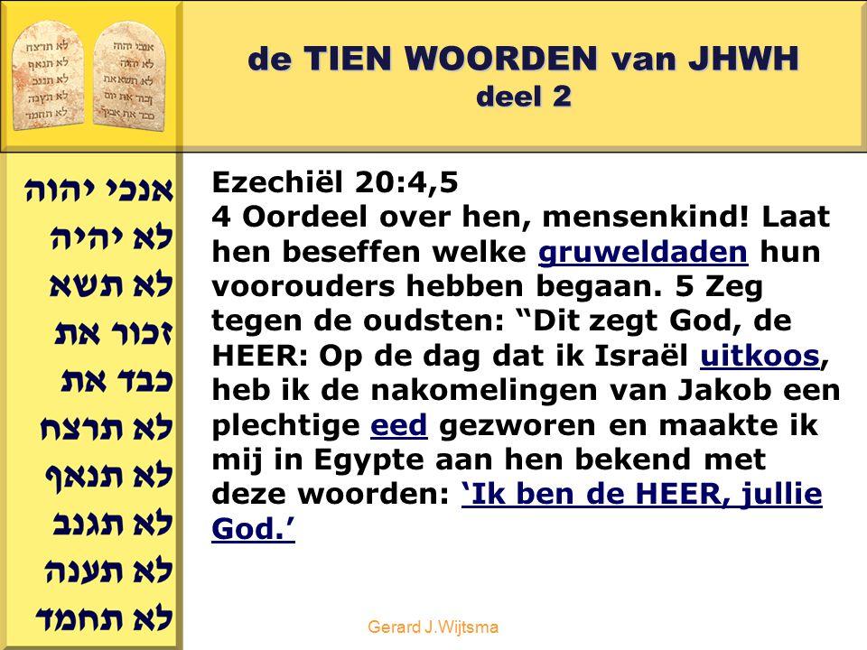 Gerard J.Wijtsma de TIEN WOORDEN van JHWH deel 2 Ezechiël 20:4,5 4 Oordeel over hen, mensenkind! Laat hen beseffen welke gruweldaden hun voorouders he