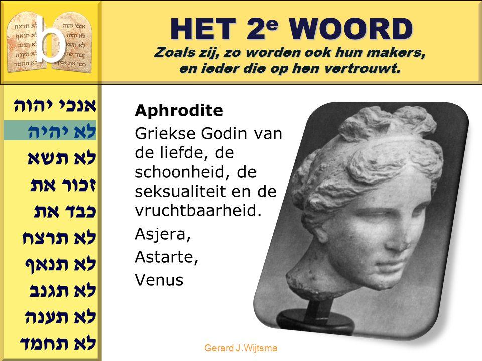 Gerard J.Wijtsma HET 2 e WOORD Aphrodite Griekse Godin van de liefde, de schoonheid, de seksualiteit en de vruchtbaarheid. Asjera, Astarte, Venus Zoal