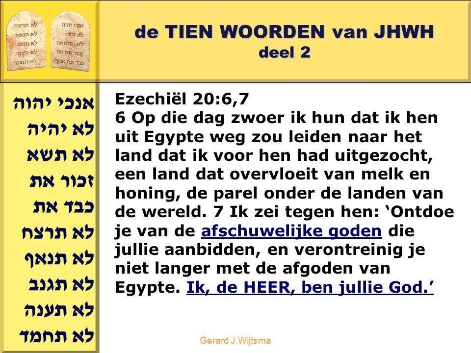Gerard J.Wijtsma de TIEN WOORDEN van JHWH deel 2 Ezechiël 20:8,9 8 Maar zij waren opstandig en wilden niet naar mij luisteren, ze ontdeden zich niet van de afschuwelijke goden die ze aanbaden, ze verlieten de afgoden van Egypte niet.
