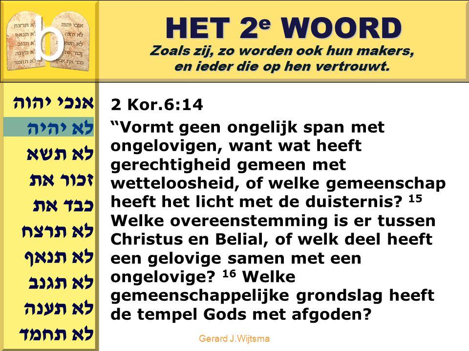 """Gerard J.Wijtsma HET 2 e WOORD Zoals zij, zo worden ook hun makers, en ieder die op hen vertrouwt. 2 Kor.6:14 """"Vormt geen ongelijk span met ongelovige"""