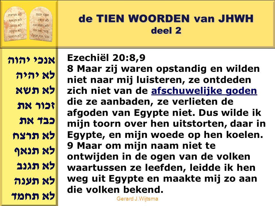 Gerard J.Wijtsma de TIEN WOORDEN van JHWH deel 2 Ezechiël 20:8,9 8 Maar zij waren opstandig en wilden niet naar mij luisteren, ze ontdeden zich niet v