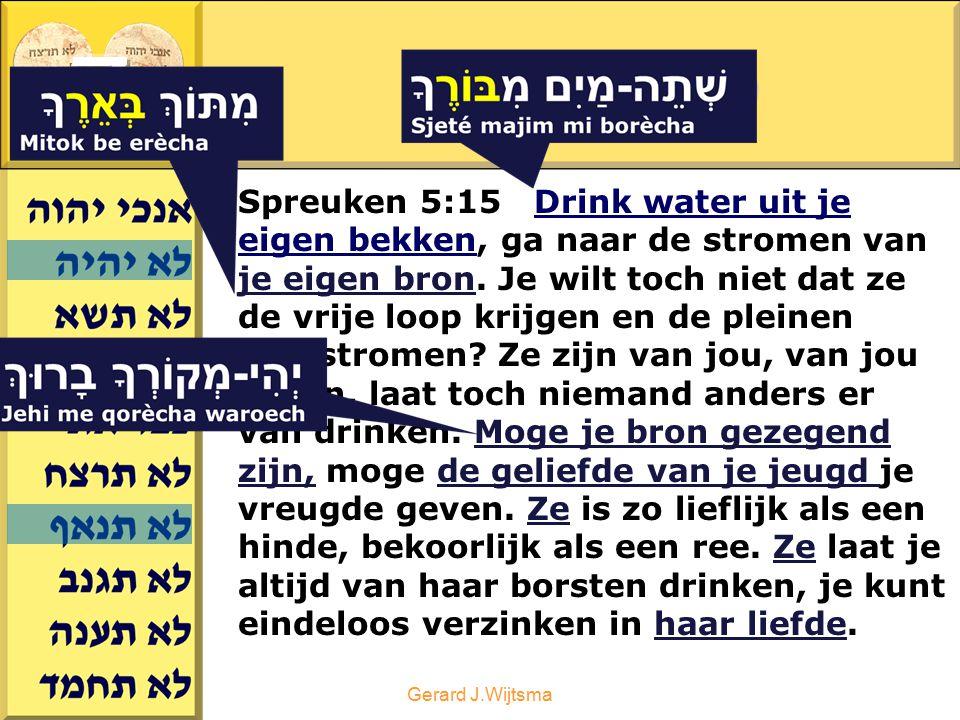 Gerard J.Wijtsma 7 e WOORD Spreuken 5:15 Drink water uit je eigen bekken, ga naar de stromen van je eigen bron. Je wilt toch niet dat ze de vrije loop