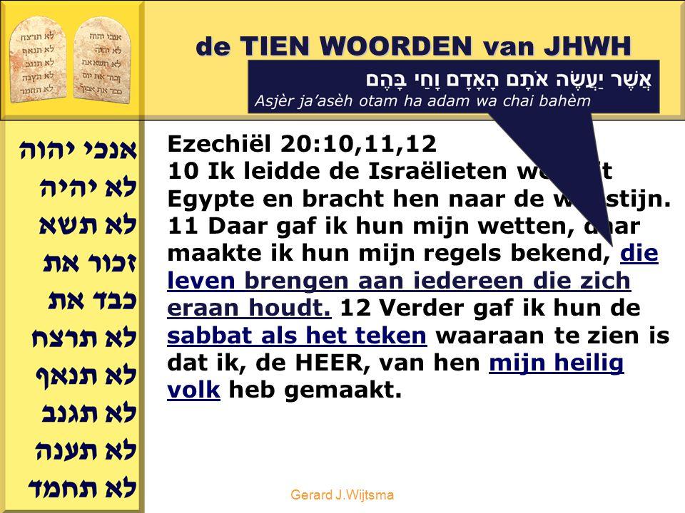 Gerard J.Wijtsma de TIEN WOORDEN van JHWH deel 2 Ezechiël 20:10,11,12 10 Ik leidde de Israëlieten weg uit Egypte en bracht hen naar de woestijn. 11 Da