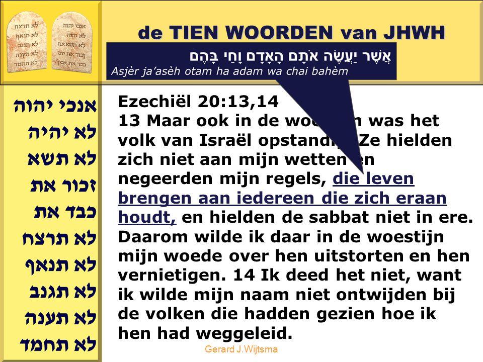 Gerard J.Wijtsma de TIEN WOORDEN van JHWH deel 2 Ezechiël 20:13,14 13 Maar ook in de woestijn was het volk van Israël opstandig. Ze hielden zich niet