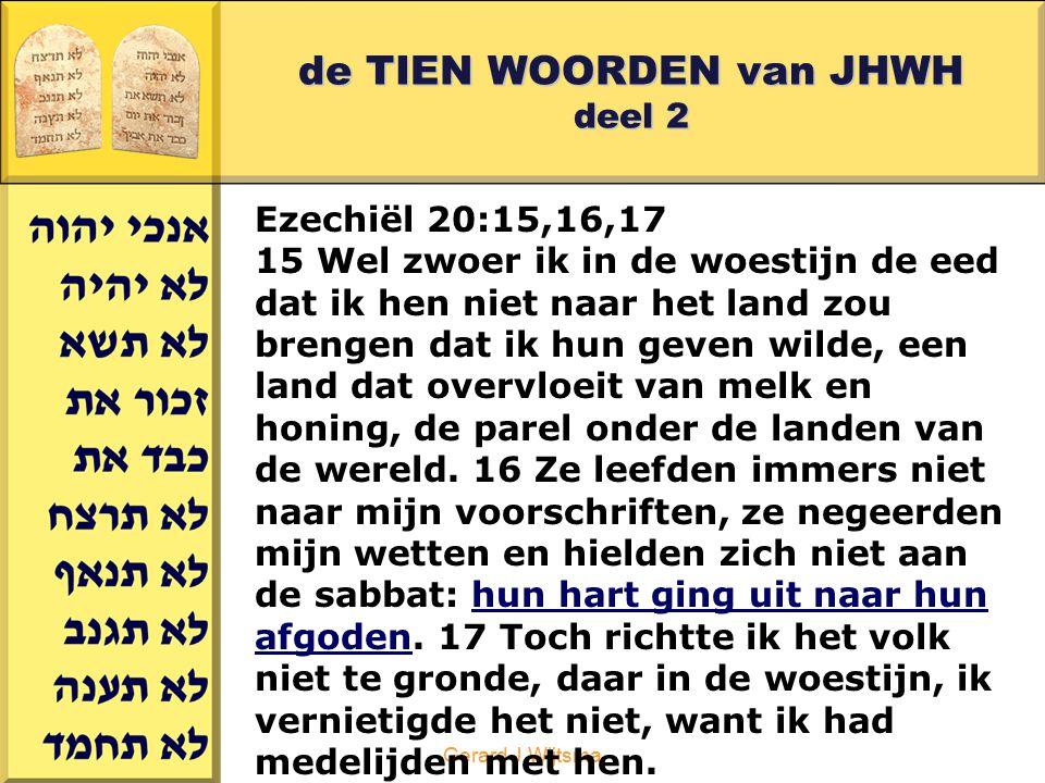 Gerard J.Wijtsma de TIEN WOORDEN van JHWH deel 2 Ezechiël 20:18,19,20 18 Ik zei daar tegen hun kinderen dat ze niet moesten leven volgens de wetten en regels van hun ouders, en zich niet moesten inlaten met hun afgoden: 19 'Ik, de HEER, ben jullie God: onderhoud mijn wetten en regels, en leef ze na.