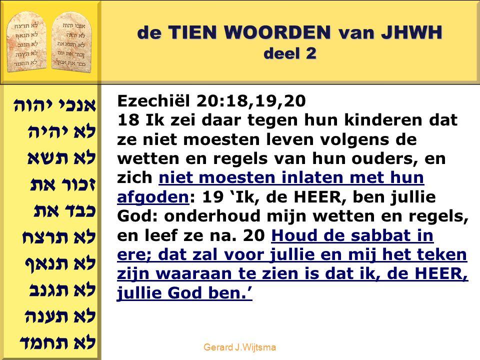 Gerard J.Wijtsma de TIEN WOORDEN van JHWH deel 2 Ezechiël 20:18,19,20 18 Ik zei daar tegen hun kinderen dat ze niet moesten leven volgens de wetten en