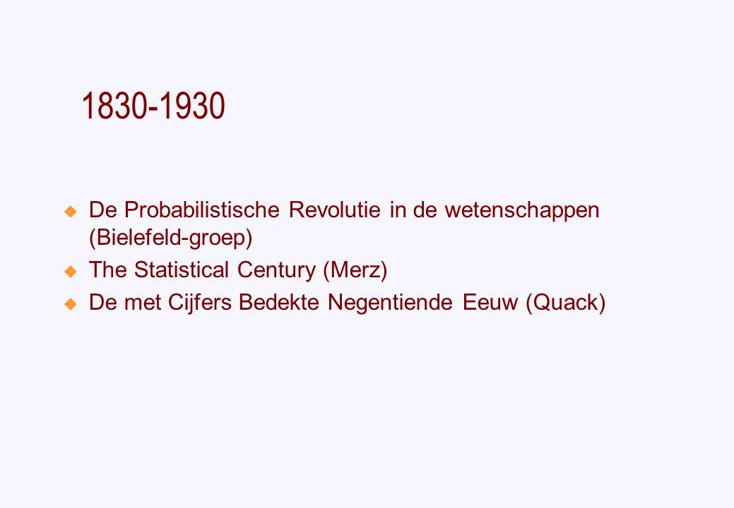 1830-1930  De Probabilistische Revolutie in de wetenschappen (Bielefeld-groep)  The Statistical Century (Merz)  De met Cijfers Bedekte Negentiende Eeuw (Quack)