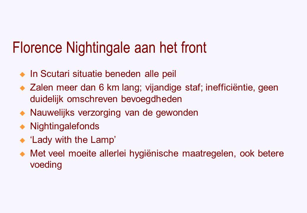 Florence Nightingale aan het front  In Scutari situatie beneden alle peil  Zalen meer dan 6 km lang; vijandige staf; inefficiëntie, geen duidelijk omschreven bevoegdheden  Nauwelijks verzorging van de gewonden  Nightingalefonds  'Lady with the Lamp'  Met veel moeite allerlei hygiënische maatregelen, ook betere voeding