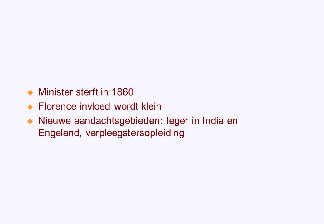  Minister sterft in 1860  Florence invloed wordt klein  Nieuwe aandachtsgebieden: leger in India en Engeland, verpleegstersopleiding