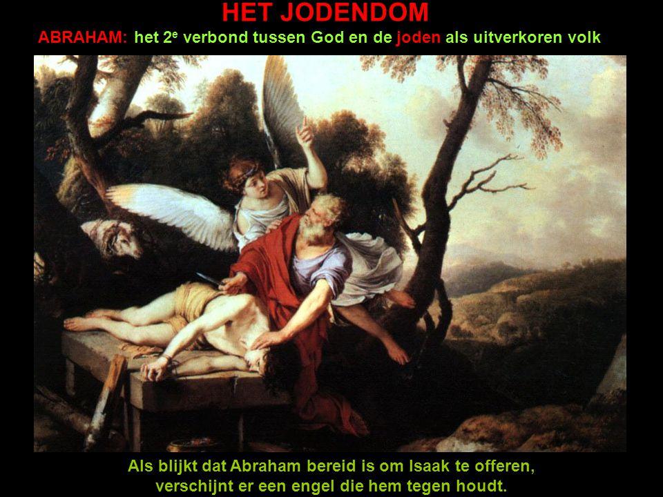 HET JODENDOM ABRAHAM: het 2 e verbond tussen God en de joden als uitverkoren volk Als blijkt dat Abraham bereid is om Isaak te offeren, verschijnt er