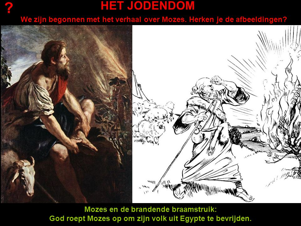 HET JODENDOM We zijn begonnen met het verhaal over Mozes. Herken je de afbeeldingen? Mozes en de brandende braamstruik: God roept Mozes op om zijn vol