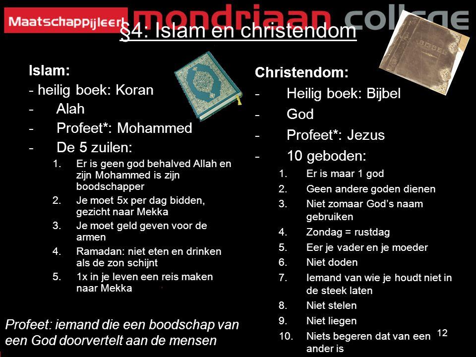 12 §4: Islam en christendom Islam: - heilig boek: Koran -Alah -Profeet*: Mohammed -De 5 zuilen: 1.Er is geen god behalved Allah en zijn Mohammed is zi