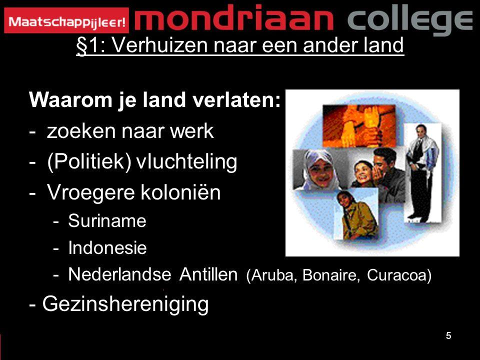 5 §1: Verhuizen naar een ander land Waarom je land verlaten: -zoeken naar werk -(Politiek) vluchteling -Vroegere koloniën -Suriname -Indonesie -Nederl