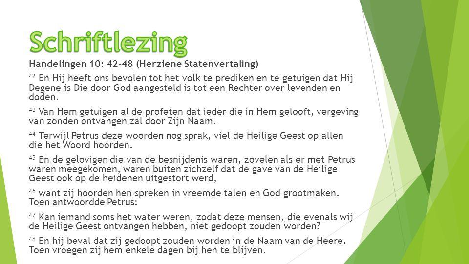 Handelingen 10: 42-48 (Herziene Statenvertaling) 42 En Hij heeft ons bevolen tot het volk te prediken en te getuigen dat Hij Degene is Die door God aa