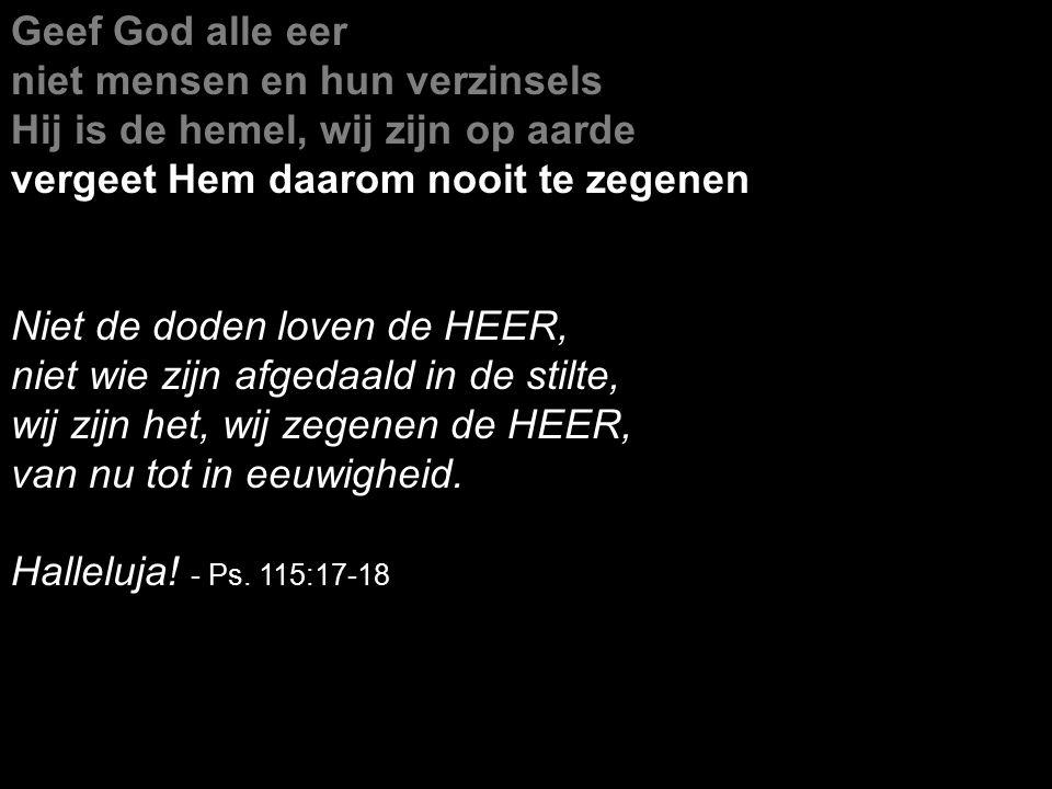 Geef God alle eer niet mensen en hun verzinsels Hij is de hemel, wij zijn op aarde vergeet Hem daarom nooit te zegenen Niet de doden loven de HEER, niet wie zijn afgedaald in de stilte, wij zijn het, wij zegenen de HEER, van nu tot in eeuwigheid.