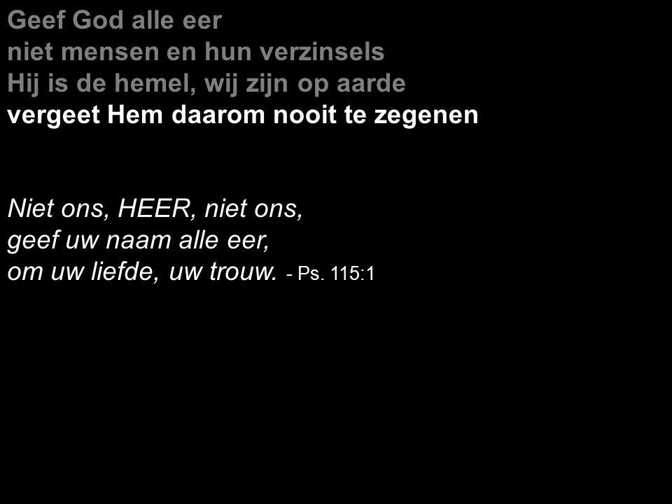 Geef God alle eer niet mensen en hun verzinsels Hij is de hemel, wij zijn op aarde vergeet Hem daarom nooit te zegenen Niet ons, HEER, niet ons, geef uw naam alle eer, om uw liefde, uw trouw.