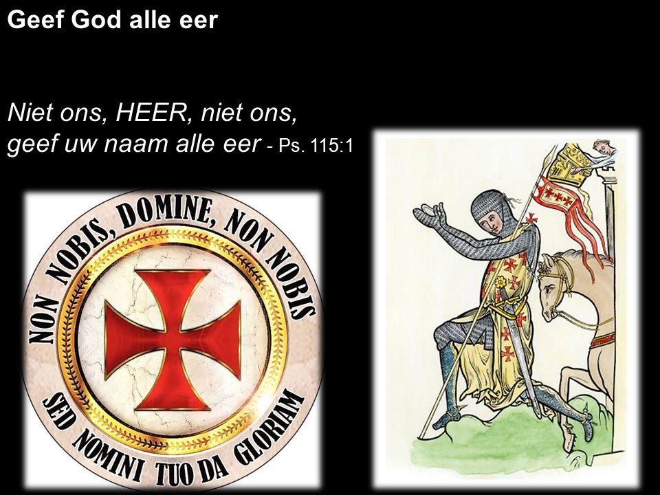 Geef God alle eer Niet ons, HEER, niet ons, geef uw naam alle eer - Ps. 115:1