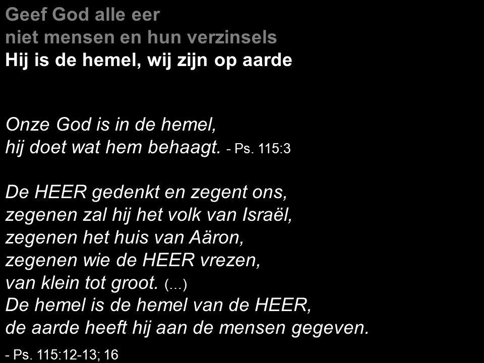 Geef God alle eer niet mensen en hun verzinsels Hij is de hemel, wij zijn op aarde Onze God is in de hemel, hij doet wat hem behaagt.