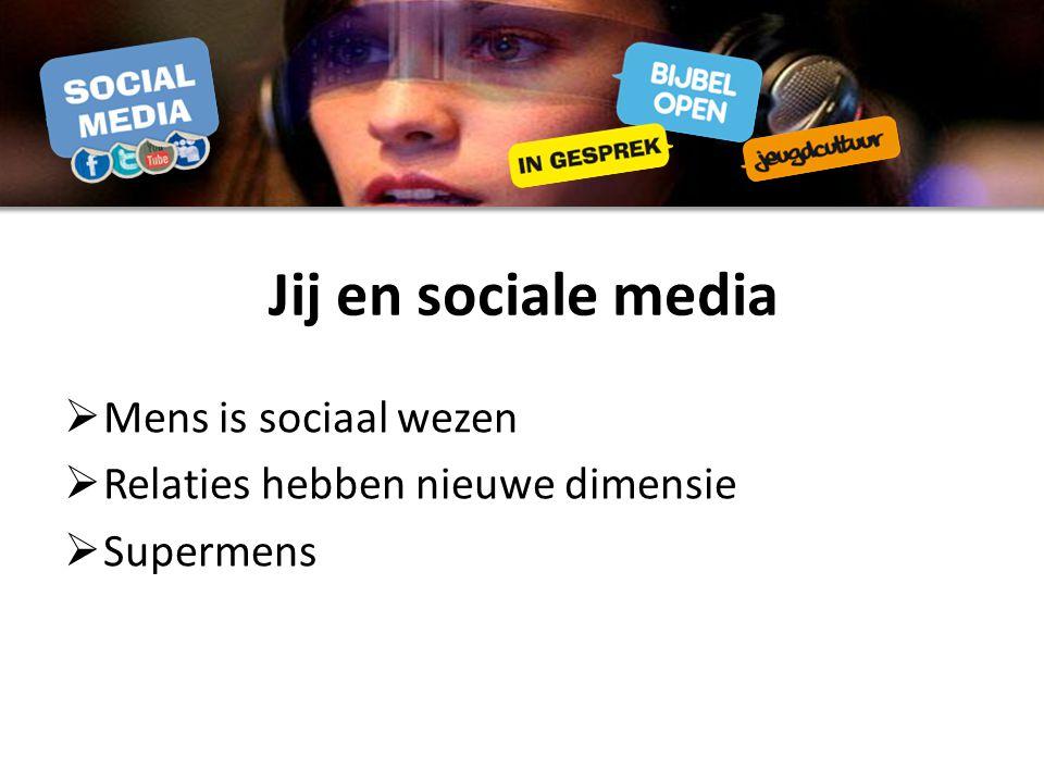 Jij en sociale media  Mens is sociaal wezen  Relaties hebben nieuwe dimensie  Supermens