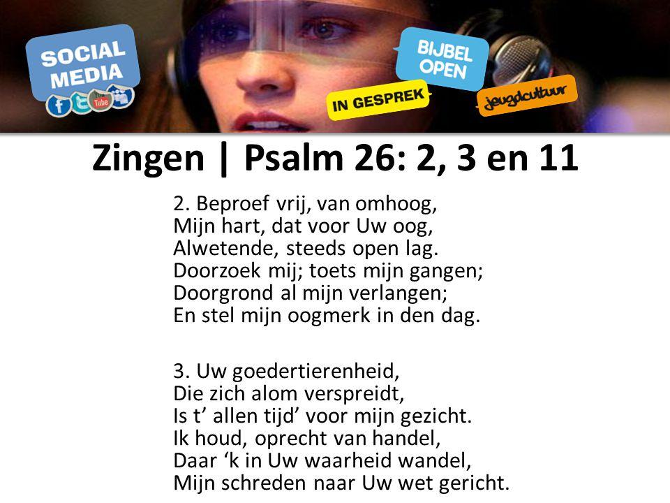 Zingen | Psalm 26: 2, 3 en 11 2. Beproef vrij, van omhoog, Mijn hart, dat voor Uw oog, Alwetende, steeds open lag. Doorzoek mij; toets mijn gangen; Do
