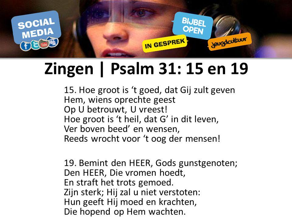 Zingen | Psalm 31: 15 en 19 15. Hoe groot is 't goed, dat Gij zult geven Hem, wiens oprechte geest Op U betrouwt, U vreest! Hoe groot is 't heil, dat