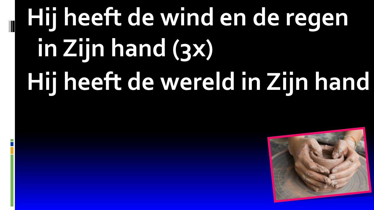 Psalm 68:16 Hij heeft de wind en de regen in Zijn hand (3x) Hij heeft de wereld in Zijn hand