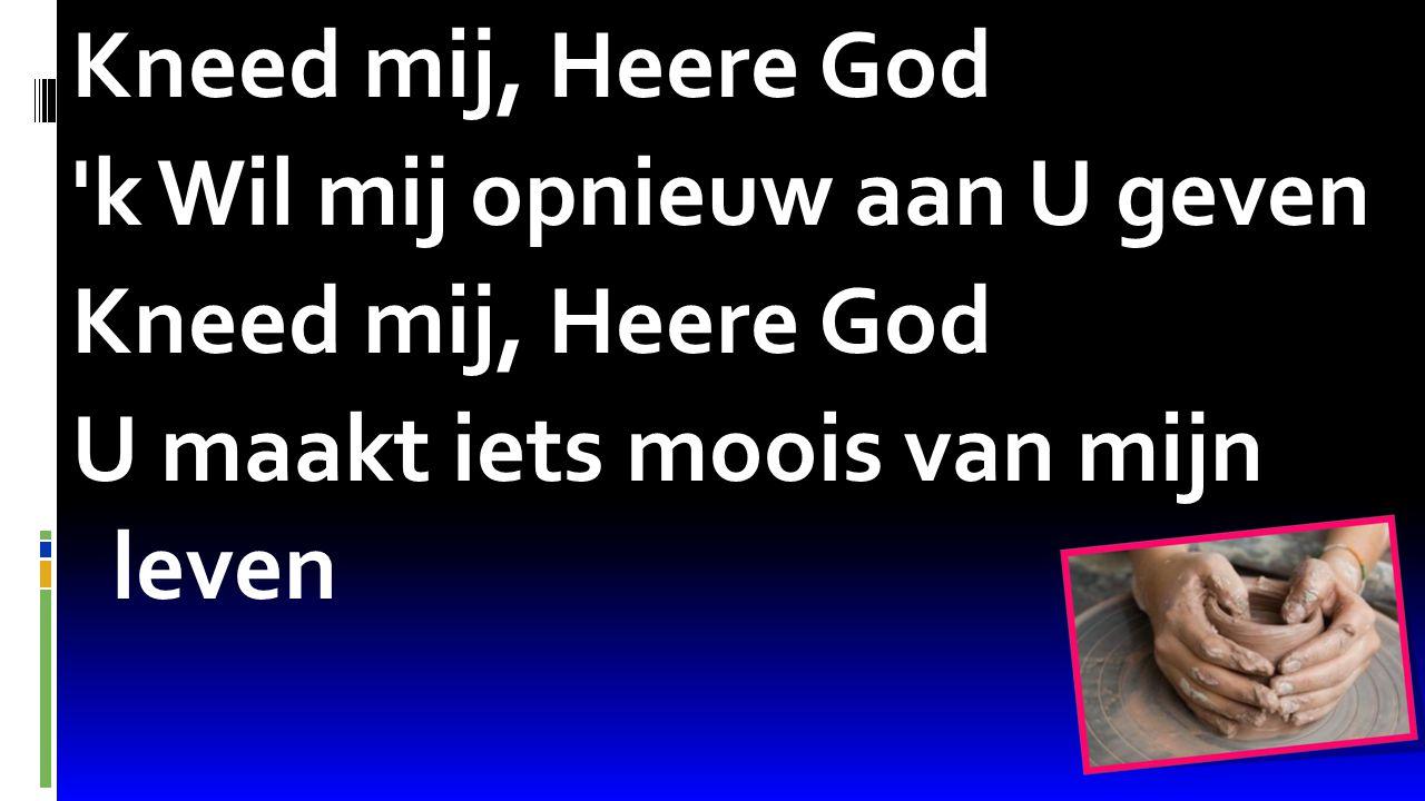 Psalm 68:16 Kneed mij, Heere God 'k Wil mij opnieuw aan U geven Kneed mij, Heere God U maakt iets moois van mijn leven