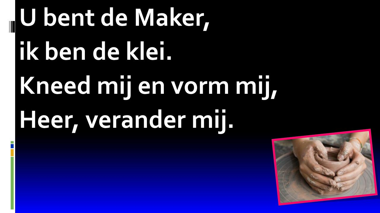Psalm 68:16 U bent de Maker, ik ben de klei. Kneed mij en vorm mij, Heer, verander mij.