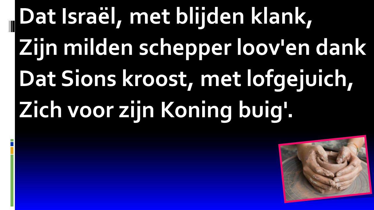 Psalm 68:16 Dat Israël, met blijden klank, Zijn milden schepper loov'en dank Dat Sions kroost, met lofgejuich, Zich voor zijn Koning buig'.