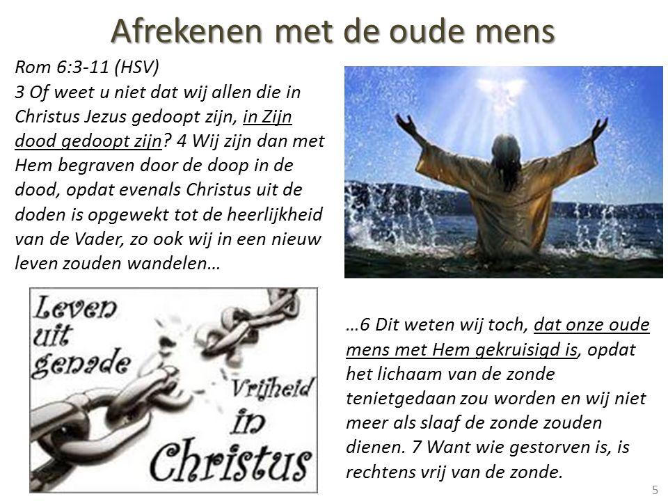 Rom 6:3-11 (HSV) 3 Of weet u niet dat wij allen die in Christus Jezus gedoopt zijn, in Zijn dood gedoopt zijn? 4 Wij zijn dan met Hem begraven door de