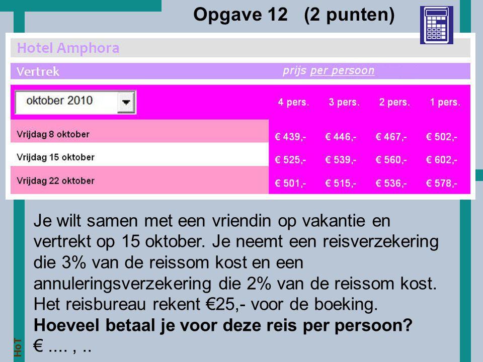HoT Opgave 12 (2 punten) Je wilt samen met een vriendin op vakantie en vertrekt op 15 oktober. Je neemt een reisverzekering die 3% van de reissom kost
