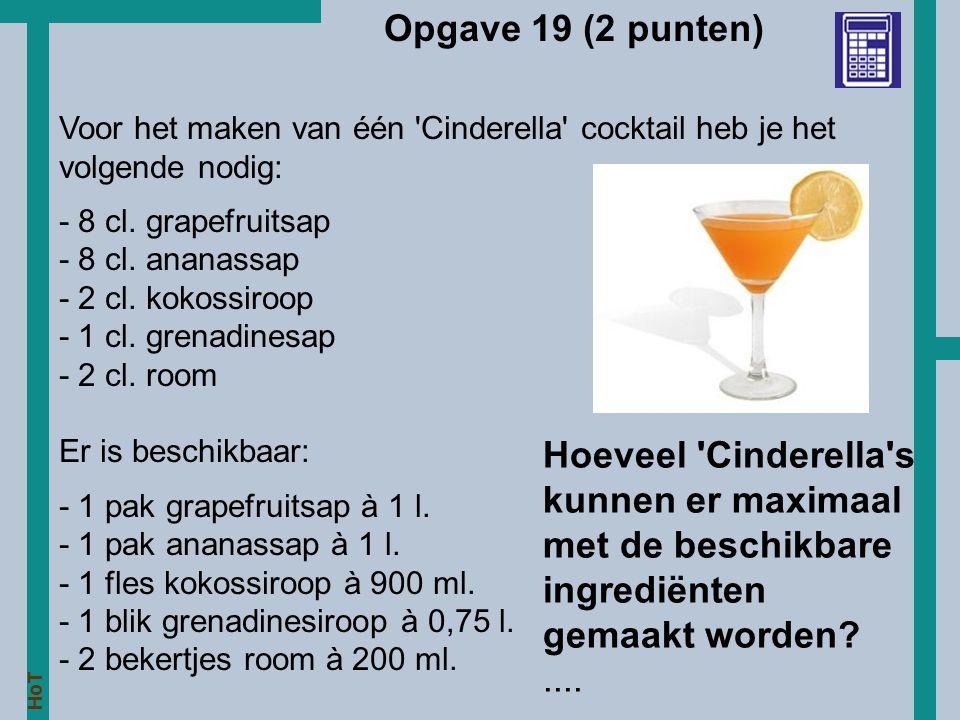 HoT Opgave 19 (2 punten) Voor het maken van één 'Cinderella' cocktail heb je het volgende nodig: - 8 cl. grapefruitsap - 8 cl. ananassap - 2 cl. kokos