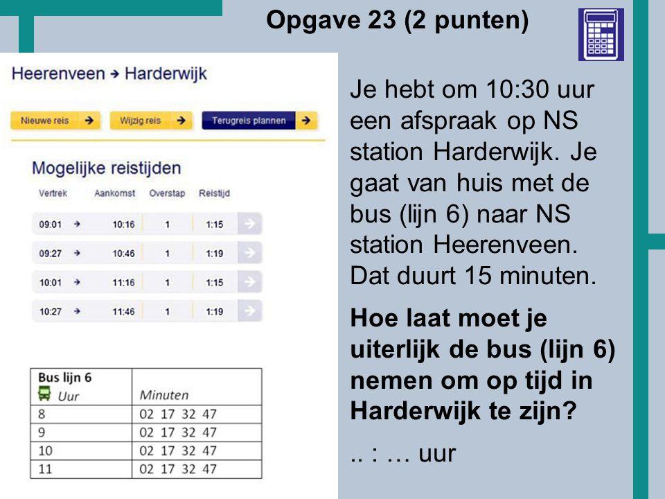 HoT Opgave 23 (2 punten) Je hebt om 10:30 uur een afspraak op NS station Harderwijk. Je gaat van huis met de bus (lijn 6) naar NS station Heerenveen.