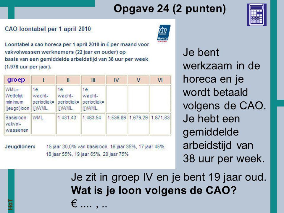 HoT Opgave 24 (2 punten) Je zit in groep IV en je bent 19 jaar oud. Wat is je loon volgens de CAO? €....,.. Je bent werkzaam in de horeca en je wordt