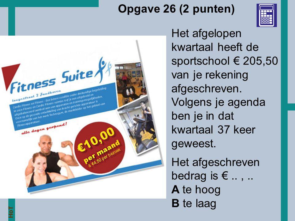 HoT Opgave 26 (2 punten) Het afgelopen kwartaal heeft de sportschool € 205,50 van je rekening afgeschreven. Volgens je agenda ben je in dat kwartaal 3