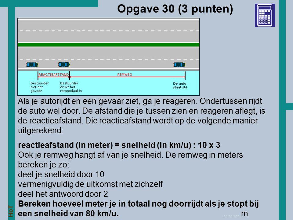 HoT Opgave 30 (3 punten) Als je autorijdt en een gevaar ziet, ga je reageren. Ondertussen rijdt de auto wel door. De afstand die je tussen zien en rea