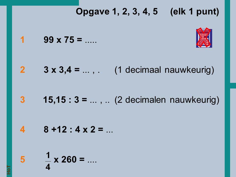199 x 75 =..... 23 x 3,4 =...,. (1 decimaal nauwkeurig) 3 15,15 : 3 =...,.. (2 decimalen nauwkeurig) 48 +12 : 4 x 2 =... 5 x 260 =.... Opgave 1, 2, 3,