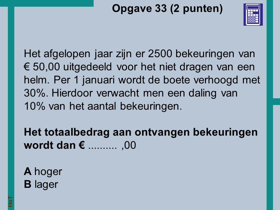 HoT Opgave 33 (2 punten) Het afgelopen jaar zijn er 2500 bekeuringen van € 50,00 uitgedeeld voor het niet dragen van een helm. Per 1 januari wordt de