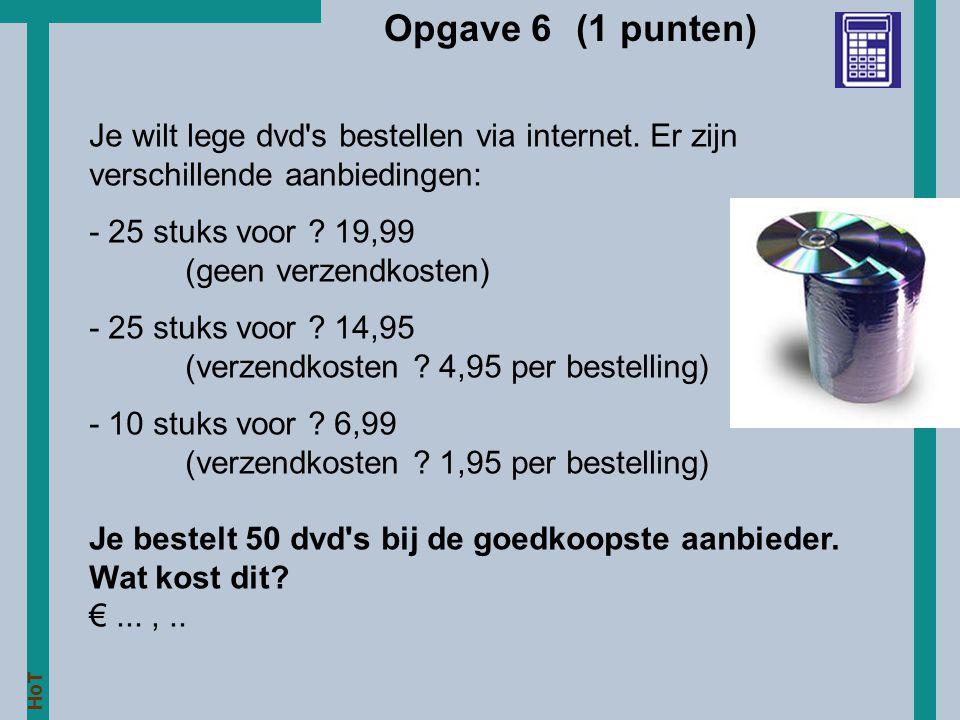 HoT Opgave 6 (1 punten) Je wilt lege dvd's bestellen via internet. Er zijn verschillende aanbiedingen: - 25 stuks voor ? 19,99 (geen verzendkosten) -