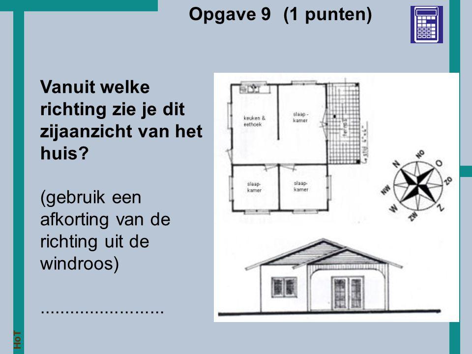 HoT Opgave 9 (1 punten) Vanuit welke richting zie je dit zijaanzicht van het huis? (gebruik een afkorting van de richting uit de windroos)............