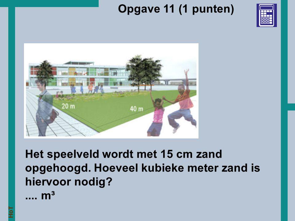 HoT Opgave 11 (1 punten) Het speelveld wordt met 15 cm zand opgehoogd. Hoeveel kubieke meter zand is hiervoor nodig?.... m³