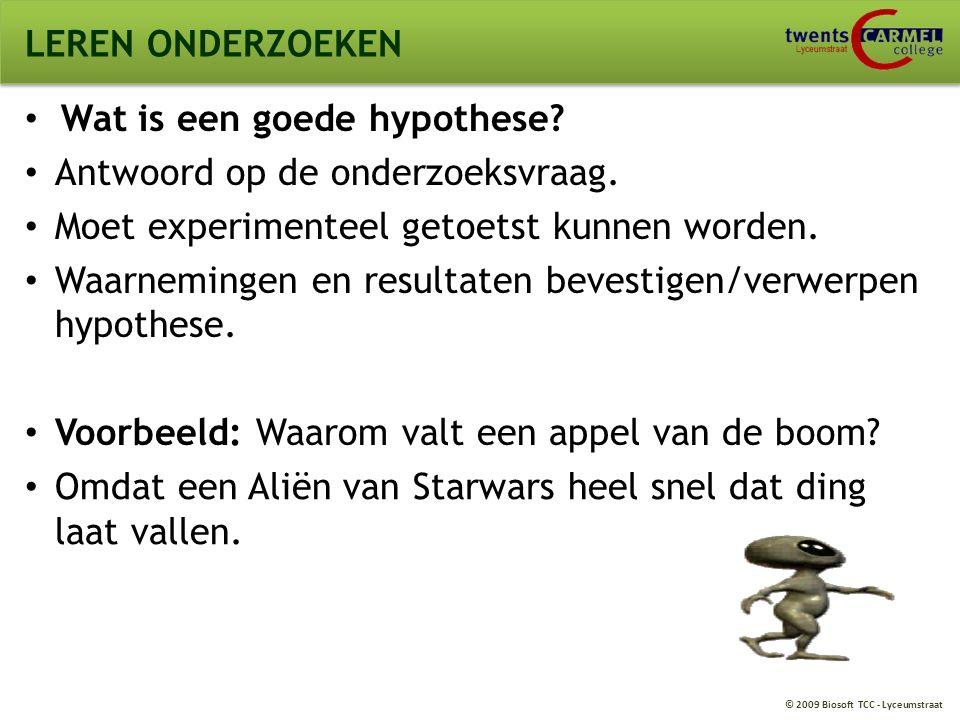 © 2009 Biosoft TCC - Lyceumstraat LEREN ONDERZOEKEN Wat is een goede hypothese? Antwoord op de onderzoeksvraag. Moet experimenteel getoetst kunnen wor