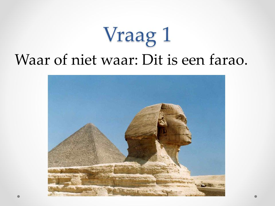 Vraag 1 Waar of niet waar: Dit is een farao.