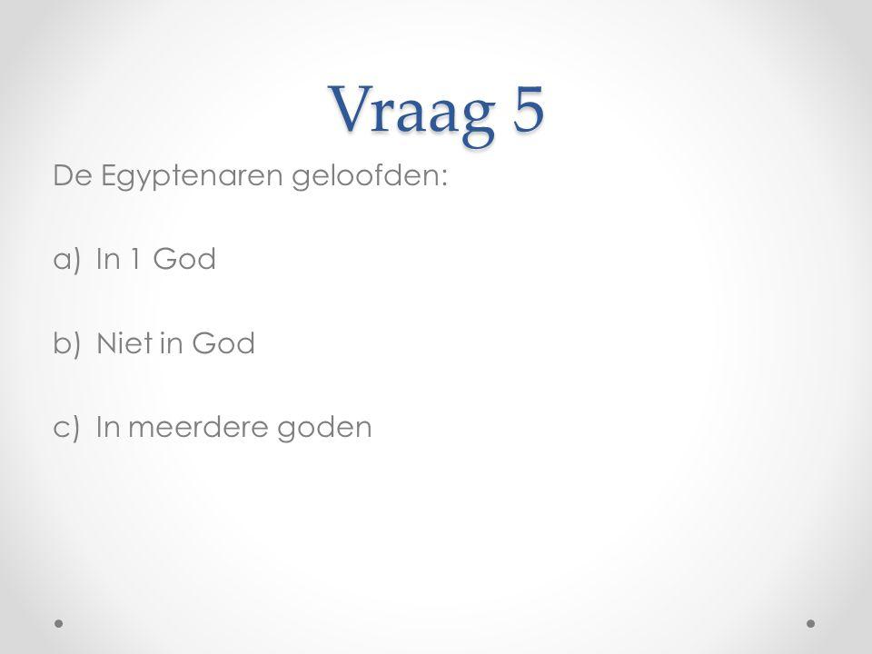 Vraag 5 De Egyptenaren geloofden: a)In 1 God b)Niet in God c)In meerdere goden