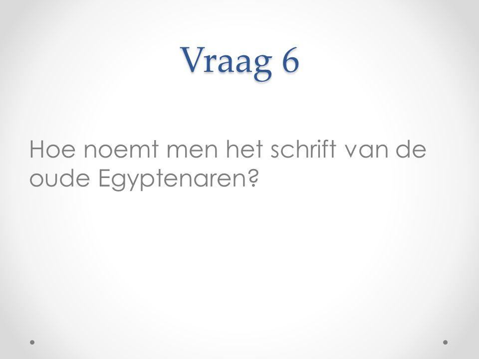 Vraag 6 Hoe noemt men het schrift van de oude Egyptenaren?