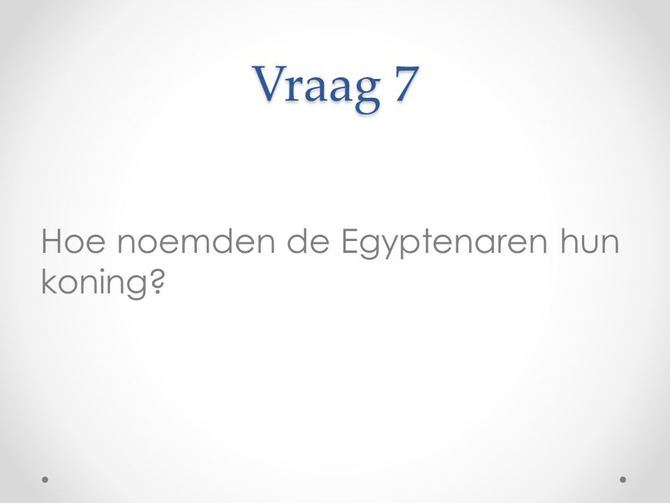 Vraag 7 Hoe noemden de Egyptenaren hun koning?