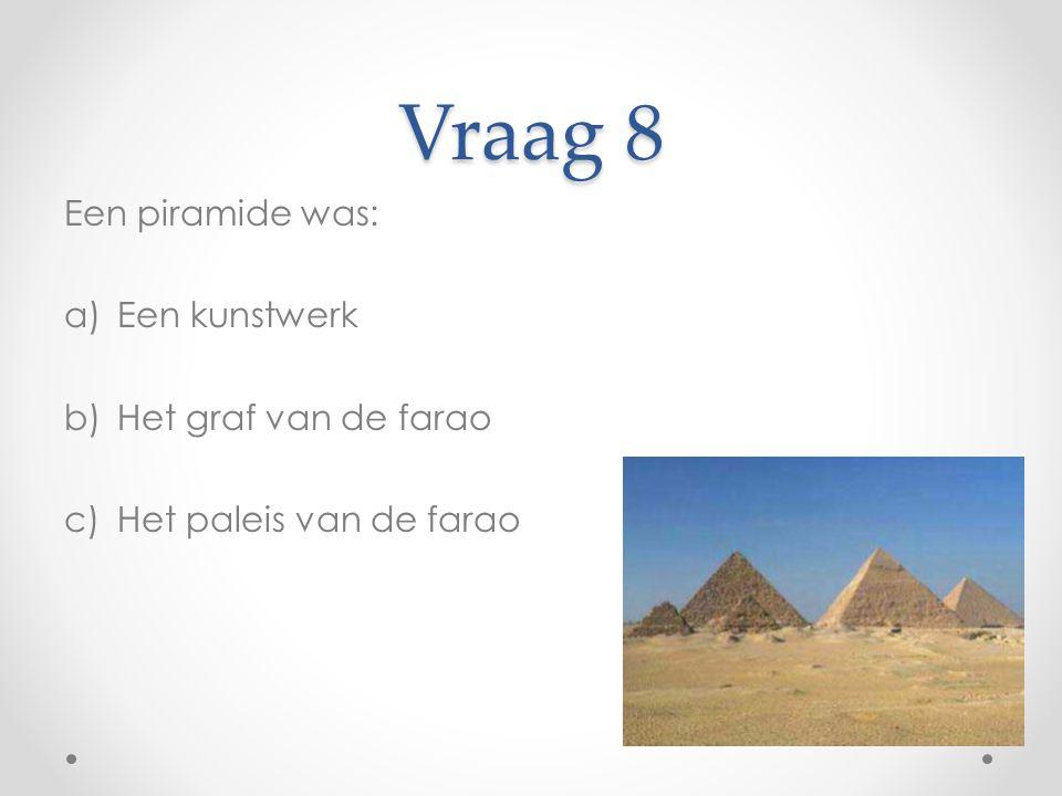 Vraag 8 Een piramide was: a)Een kunstwerk b)Het graf van de farao c)Het paleis van de farao