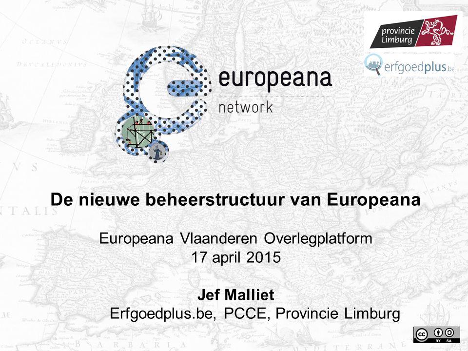 De nieuwe beheerstructuur van Europeana Europeana Vlaanderen Overlegplatform 17 april 2015 Jef Malliet Erfgoedplus.be, PCCE, Provincie Limburg