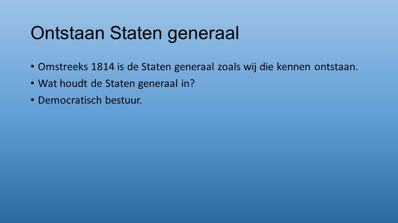 Ontstaan Staten generaal Omstreeks 1814 is de Staten generaal zoals wij die kennen ontstaan. Wat houdt de Staten generaal in? Democratisch bestuur.